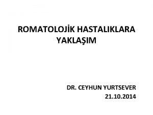 ROMATOLOJK HASTALIKLARA YAKLAIM DR CEYHUN YURTSEVER 21 10