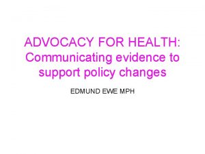 ADVOCACY FOR HEALTH Communicating evidence to support policy