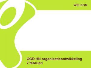 WELKOM GGD HN organisatieontwikkeling 7 februari Deze middag