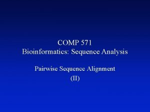 COMP 571 Bioinformatics Sequence Analysis Pairwise Sequence Alignment