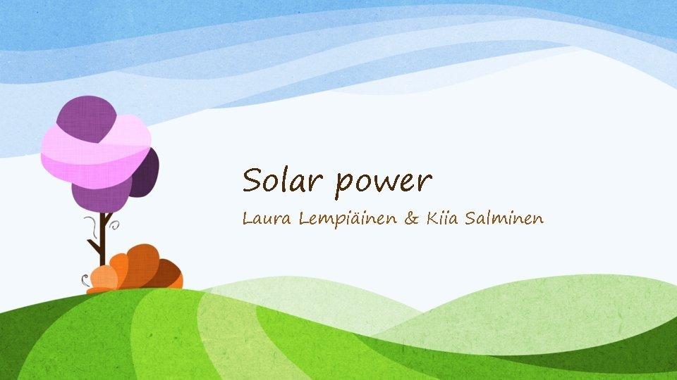 Solar power Laura Lempiinen Kiia Salminen Solar power