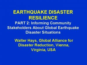 EARTHQUAKE DISASTER RESILIENCE PART 2 Informing Community Stakeholders
