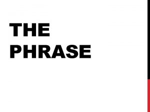 THE PHRASE A phrase is a group of