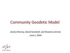 Community Geodetic Model Jessica Murray David Sandwell and