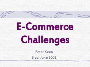 ECommerce Challenges Peter Keen Bled June 2003 Challenges