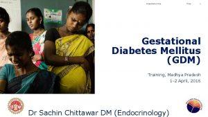 Presentation title Date 1 Gestational Diabetes Mellitus GDM