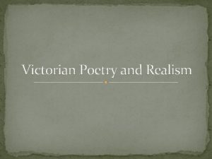 Victorian Poetry and Realism Victorian Realism Victorian Realism