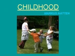 CHILDHOOD MARKUS NATTEN What is Childhood What is
