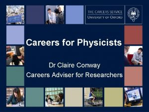 Careers for Physicists Dr Claire Conway Careers Adviser
