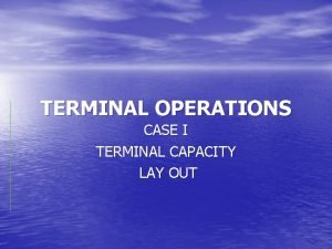 TERMINAL OPERATIONS CASE I TERMINAL CAPACITY LAY OUT