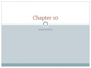 Chapter 10 GENETICS Genetics Why do offspring resemble