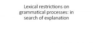 Lexical restrictions on grammatical processes in search of