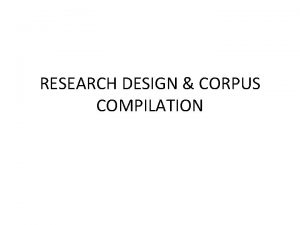 RESEARCH DESIGN CORPUS COMPILATION Corpus design is intrinsic