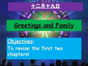 Greetings and Family Objectives To revise the first