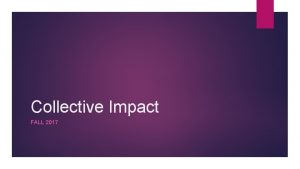 Collective Impact FALL 2017 What is Collective Impact