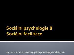 Sociln psychologie 8 Sociln facilitace Mgr Jan Krsa