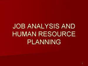 JOB ANALYSIS AND HUMAN RESOURCE PLANNING 1 Job