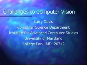 Challenges to Computer Vision Larry Davis Computer Science