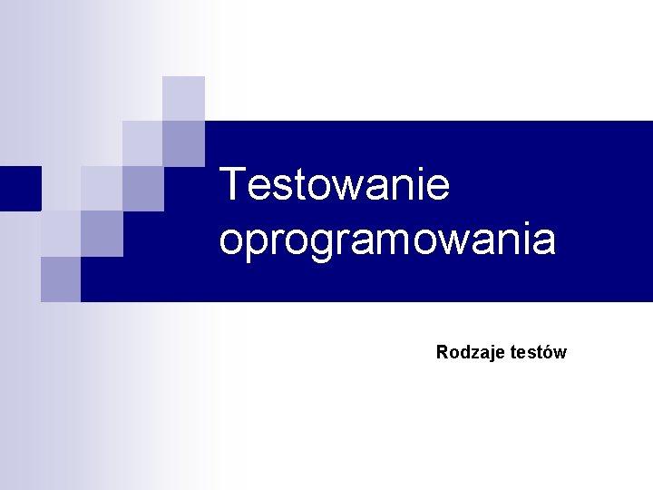 Testowanie oprogramowania Rodzaje testw Rodzaje testw n Testy