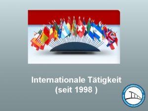 Internationale Ttigkeit seit 1998 mehrere internationale Partner berall