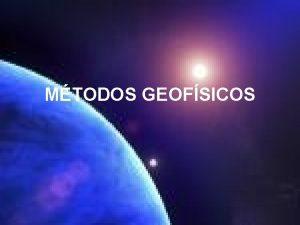 MTODOS GEOFSICOS Con los mtodos geofsicos se puede