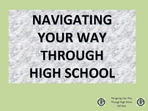 NAVIGATING YOUR WAY THROUGH HIGH SCHOOL Navigating Your