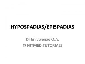 HYPOSPADIASEPISPADIAS Dr Enivwenae O A NITMED TUTORIALS OUTLINE
