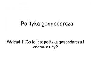 Polityka gospodarcza Wykad 1 Co to jest polityka