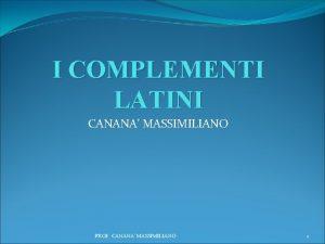 I COMPLEMENTI LATINI CANANA MASSIMILIANO PROF CANANA MASSIMILIANO