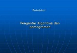 Perkuliahan I Pengantar Algoritma dan pemograman Algoritma 1