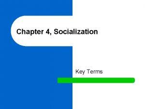 Chapter 4 Socialization Key Terms l socialization The