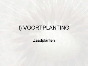 I VOORTPLANTING Zaadplanten A Geslachtelijke voortplanting Zaadplanten 1