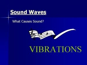 Sound Waves What Causes Sound VIBRATIONS Sound Waves