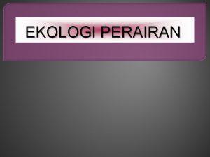 EKOLOGI PERAIRAN 1 DEFINISI EKOLOGI EKOLOGI ADALAH ILMU