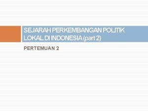 SEJARAH PERKEMBANGAN POLITIK LOKAL DI INDONESIA part 2