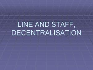 LINE AND STAFF DECENTRALISATION LINE AND STAFF DEALS