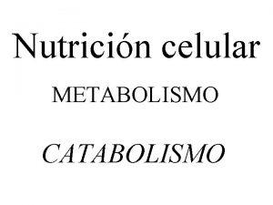 Nutricin celular METABOLISMO CATABOLISMO Nutricin Incorporacin de materia