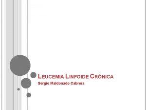 LEUCEMIA LINFOIDE CRNICA Sergio Maldonado Cabrera LEUCEMIA LINFOCTICA