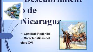 Descubrimient o de Nicaragua Contexto Histrico Caractersticas del