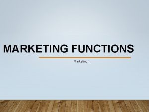 MARKETING FUNCTIONS Marketing 1 THE MARKETING FUNCTIONS Marketing