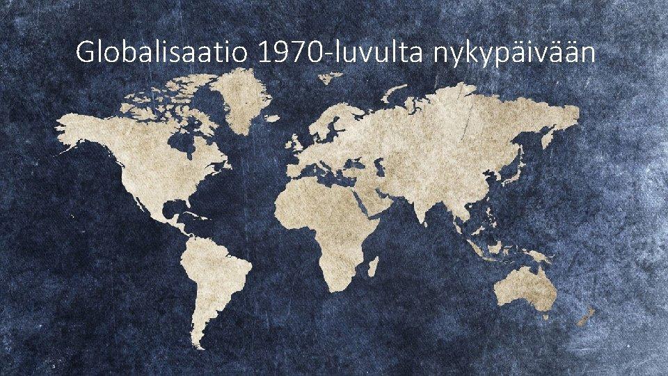 Globalisaatio 1970 luvulta nykypivn Globalisaation vaiheet 1500 1800