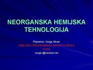 NEORGANSKA HEMIJSKA TEHNOLOGIJA Pripremio Varga Itvan HEMIJSKOPREHRAMBENA SREDNJA