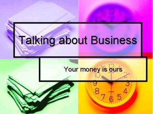 Talking about Business Your money is ours Talking