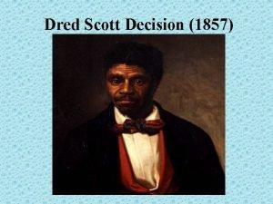 Dred Scott Decision 1857 Dred Scott Dred Scott