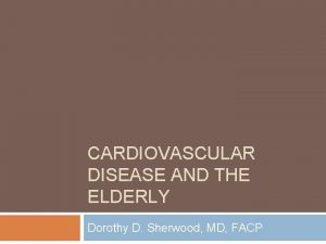 CARDIOVASCULAR DISEASE AND THE ELDERLY Dorothy D Sherwood