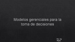 Modelos gerenciales para la toma de decisiones Por