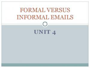 FORMAL VERSUS INFORMAL EMAILS UNIT 4 Read the
