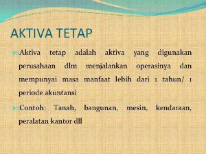 AKTIVA TETAP Aktiva tetap perusahaan adalah dlm aktiva