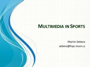 MULTIMEDIA IN SPORTS Martin Sebera seberafsps muni cz