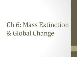 Ch 6 Mass Extinction Global Change Extinction Inevitable